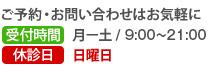 ご予約・お問い合わせはお気軽に 受付時間/9:00〜22:00 土日祝日は応相談